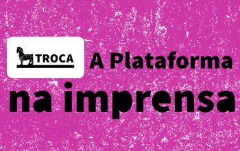 A Plataforma TROCA na imprensa